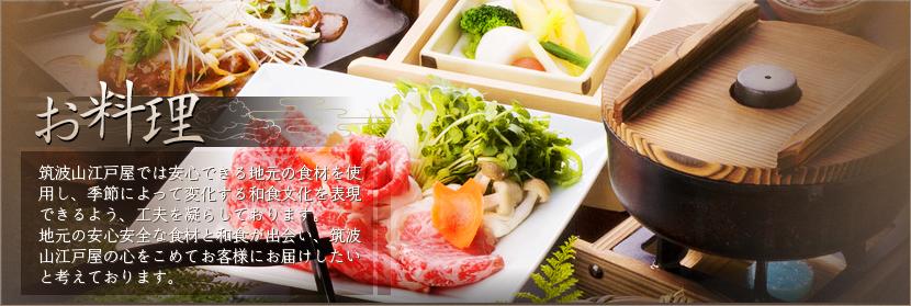お料理 筑波山江戸屋では安心できる地元の食材を使用し、季節によって変化する和食文化を表現できるよう、工夫を凝らしております。地元の安心安全な食材と和食が出会い、筑波山江戸屋の心をこめてお客様にお届けしたいと考えております。