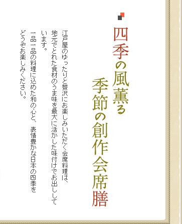 四季の風薫る季節の創作会席 江戸屋のゆったりと贅沢にお楽しみいただく会席料理は、地元でとれた食材のうま味を最大に活かした味付けでお出ししています。一品一品の料理に込めた和の心と、表情豊かな日本の四季をどうぞお楽しみください。